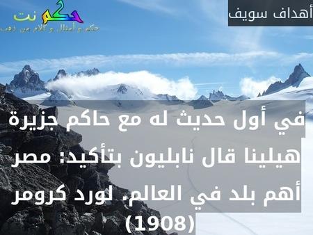في أول حديث له مع حاكم جزيرة هيلينا قال نابليون بتأكيد: مصر أهم بلد في العالم. لورد كرومر (1908) -أهداف سويف