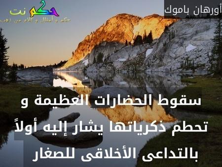 سقوط الحضارات العظيمة و تحطم ذكرياتها يشار إليه أولاً بالتداعى الأخلاقى للصغار  -أورهان باموك