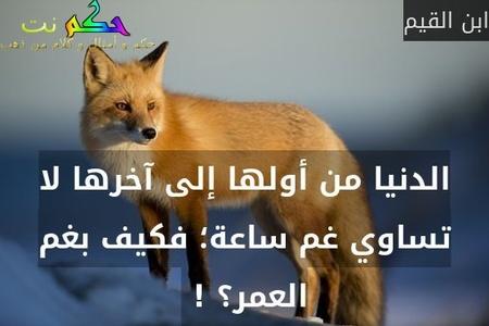 الدنيا من أولها إلى آخرها لا تساوي غم ساعة؛ فكيف بغم العمر؟ ! -ابن القيم