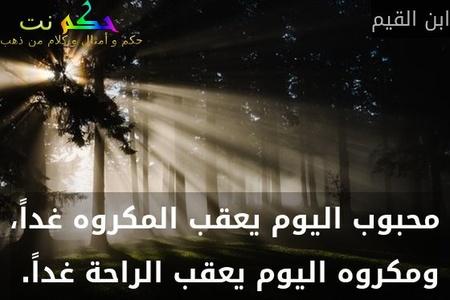 محبوب اليوم يعقب المكروه غداً، ومكروه اليوم يعقب الراحة غداً. -ابن القيم