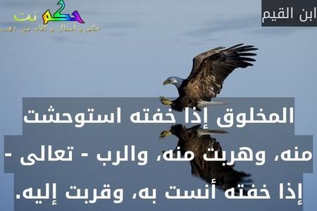 المخلوق إذا خفته استوحشت منه، وهربت منه، والرب - تعالى - إذا خفته أنست به، وقربت إليه.-ابن القيم