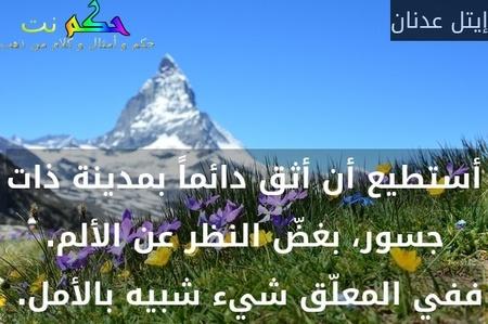 أستطيع أن أثق دائماً بمدينة ذات جسور، بغضّ النظر عن الألم. ففي المعلّق شيء شبيه بالأمل. -إيتل عدنان