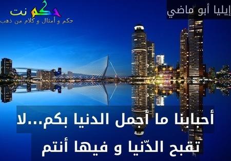 أحبابنا ما أجمل الدنيا بكم...لا تقبح الدّنيا و فيها أنتم  -إيليا أبو ماضي