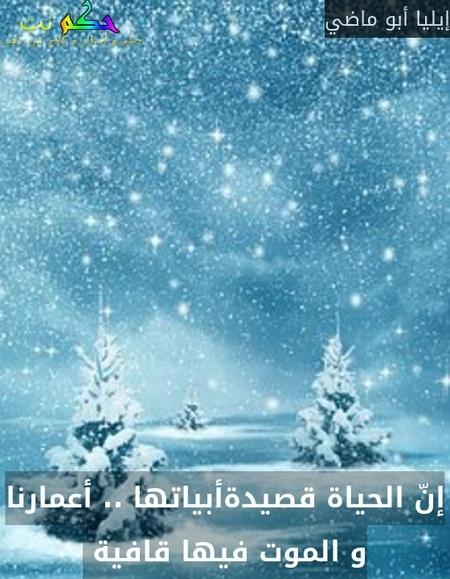 إنّ الحياة قصيدةأبياتها .. أعمارنا و الموت فيها قافية -إيليا أبو ماضي
