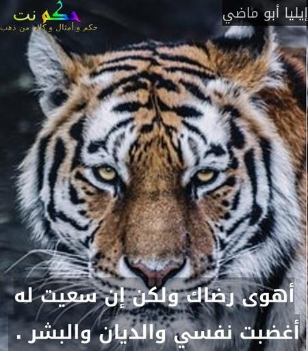 أهوى رضاك ولكن إن سعيت له أغضبت نفسي والديان والبشر . -إيليا أبو ماضي