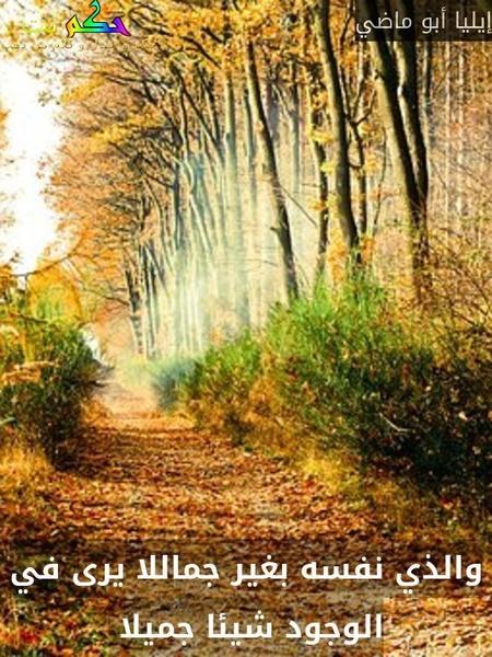 والذي نفسه بغير جماللا يرى في الوجود شيئا جميلا -إيليا أبو ماضي