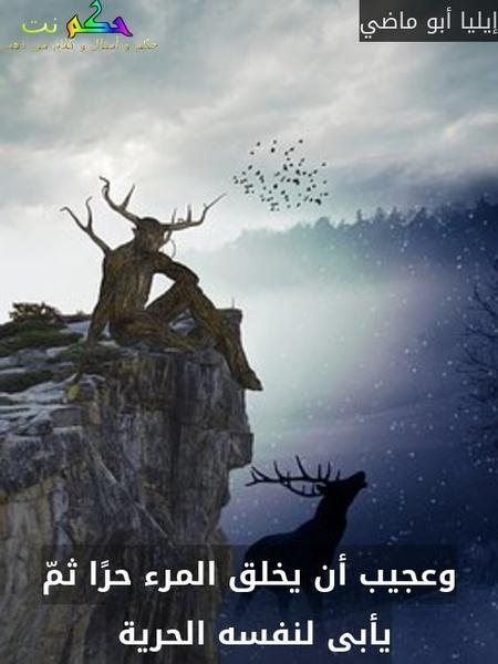 وعجيب أن يخلق المرء حرًا ثمّ يأبى لنفسه الحرية -إيليا أبو ماضي