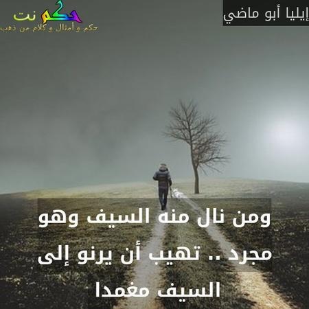 ومن نال منه السيف وهو مجرد .. تهيب أن يرنو إلى السيف مغمدا -إيليا أبو ماضي