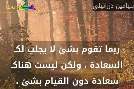 ربما تقوم بشئ لا يجلب لكـ السعادة ، ولكن ليست هناكـ سعادة دون القيام بشئ .-بنيامين دزرائيلي