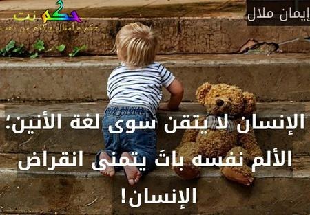 الإنسان لا يتقن سوى لغة الأنين؛ الألم نفسه باتَ يتمنى انقراض الإنسان! -إيمان ملال