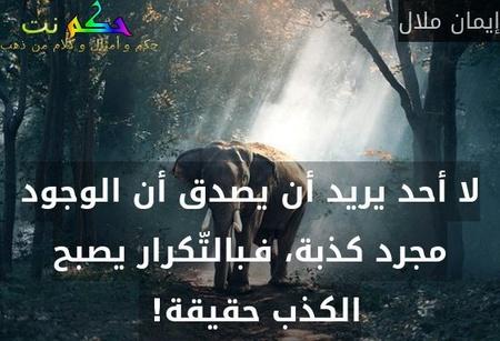لا أحد يريد أن يصدق أن الوجود مجرد كذبة، فـبالتّكرار يصبح الكذب حقيقة! -إيمان ملال