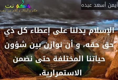 الإسلام يدلنا على إعطاء كل ذي حق حقه، و أن نوازن بين شؤون حياتنا المختلفة حتى نضمن الاستمرارية. -أيمن أسعد عبده