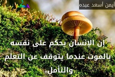 إن الإنسان يحكم على نفسه بالموت عندما يتوقف عن التعلم والتأمل. -أيمن أسعد عبده