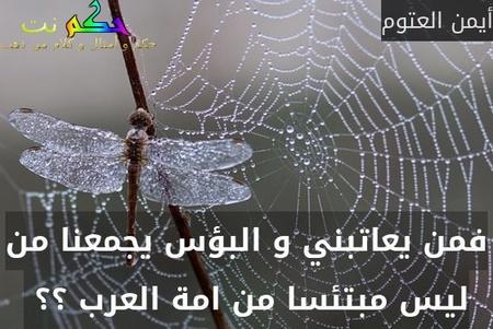 فمن يعاتبني و البؤس يجمعنا من ليس مبتئسا من امة العرب ؟؟ -أيمن العتوم