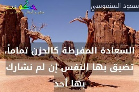 السعادة المفرطة كالحزن تماماً، تضيق بها النفس إن لم نشارك بها أحد-سعود السنعوسي