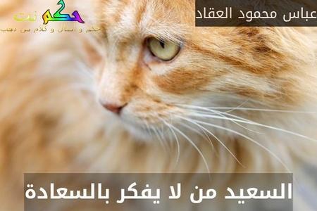 السعيد من لا يفكر بالسعادة-عباس محمود العقاد