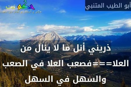 ذريني أنل ما لا ينال من العلا===فصعب العلا في الصعب والسهل في السهل-أبو الطيب المتنبي