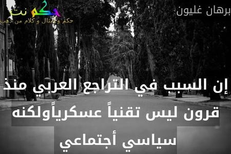 إن السبب في التراجع العربي منذ قرون ليس تقنياً عسكرياًولكنه سياسي أجتماعي -برهان غليون