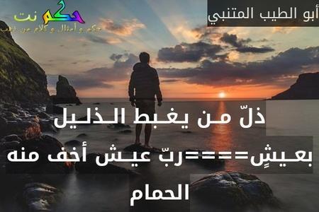ذلّ مــن يـغــبط الــذلــيل بعــيشٍ====ربّ عيــش أخف منه الحمام-أبو الطيب المتنبي