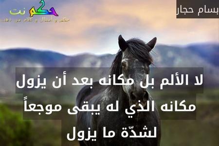 لا الألم بل مكانه بعد أن يزول مكانه الذي له يبقى موجعاً لشدّة ما يزول -بسام حجار