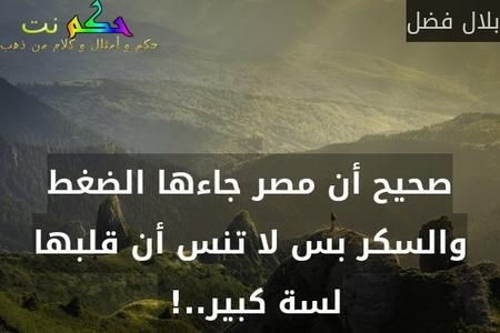 صحيح أن مصر جاءها الضغط والسكر بس لا تنس أن قلبها لسة كبير..! -بلال فضل