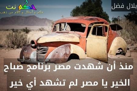 منذ أن شهدت مصر برنامج صباح الخير يا مصر لم تشهد أي خير -بلال فضل