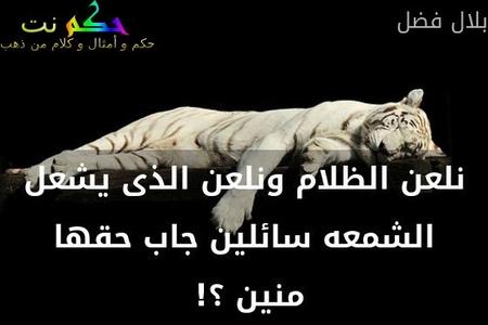 نلعن الظلام ونلعن الذى يشعل الشمعه سائلين جاب حقها منين ؟! -بلال فضل
