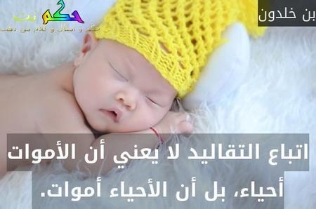 اتباع التقاليد لا يعني أن الأموات أحياء، بل أن الأحياء أموات. -بن خلدون