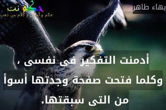 أدمنت التفكير فى نفسى ، وكلما فتحت صفحة وجدتها أسوأ من التى سبقتها. -بهاء طاهر