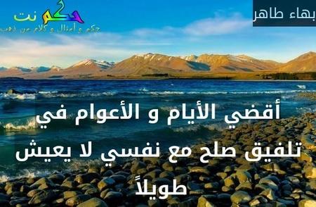 أقضي الأيام و الأعوام في تلفيق صلح مع نفسي لا يعيش طويلاً -بهاء طاهر