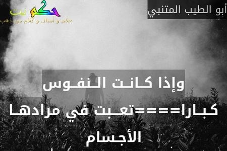 وإذا كــانــت الــنفــوس كـبــارا====تعـــبت في مرادهــا الأجـسام-أبو الطيب المتنبي