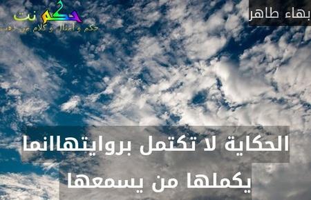 الحكاية لا تكتمل بروايتهاانما يكملها من يسمعها -بهاء طاهر