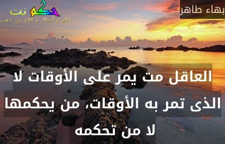 العاقل مت يمر على الأوقات لا الذى تمر به الأوقات، من يحكمها لا من تحكمه -بهاء طاهر