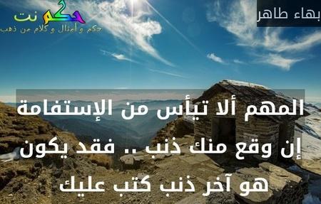 المهم ألا تيأس من الإستفامة إن وقع منك ذنب .. فقد يكون هو آخر ذنب كتب عليك -بهاء طاهر