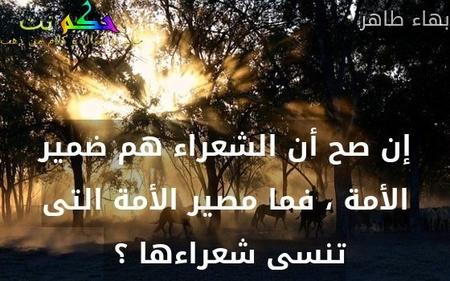 إن صح أن الشعراء هم ضمير الأمة ، فما مصير الأمة التى تنسى شعراءها ؟ -بهاء طاهر