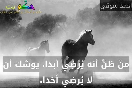 منْ ظنَّ أنه يُرضِي أبدا، يوشك أن لا يُرضِي أحَدا.-أحمد شوقي
