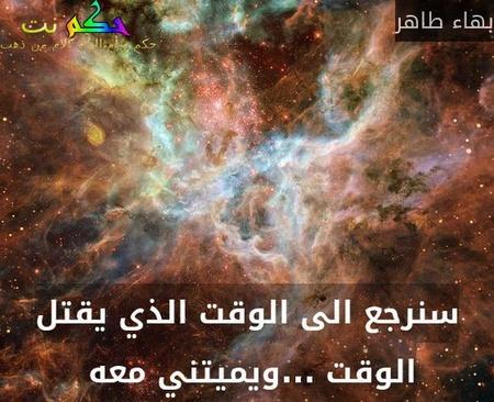 سنرجع الى الوقت الذي يقتل الوقت ...ويميتني معه -بهاء طاهر