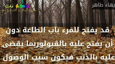 قد يفتح للمرء باب الطاعة دون أن يفتح عليه بالقبولوربما يقضى عليه بالذنب فيكون سبب الوصول -بهاء طاهر