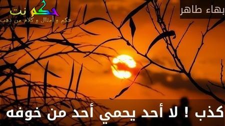 كذب ! لا أحد يحمي أحد من خوفه -بهاء طاهر
