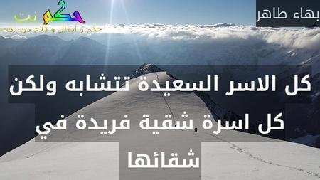 كل الاسر السعيدة تتشابه ولكن كل اسرة شقية فريدة في شقائها -بهاء طاهر
