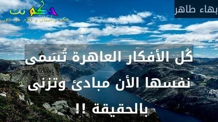 كُل الأفكار العاهرة تُسَمى نفسها الأن مبادئ وتزنى بالحقيقة !! -بهاء طاهر