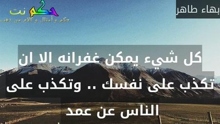 كل شيء يمكن غفرانه الا ان تكذب على نفسك .. وتكذب على الناس عن عمد -بهاء طاهر