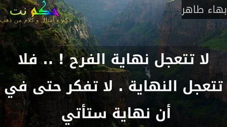 لا تتعجل نهاية الفرح ! .. فلا تتعجل النهاية . لا تفكر حتى في أن نهاية ستأتي -بهاء طاهر