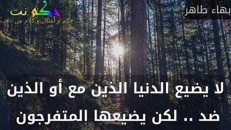 لا يضيع الدنيا الذين مع أو الذين ضد .. لكن يضيعها المتفرجون -بهاء طاهر