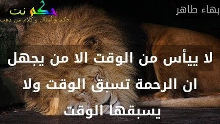 لا ييأس من الوقت الا من يجهل ان الرحمة تسبق الوقت ولا يسبقها الوقت -بهاء طاهر