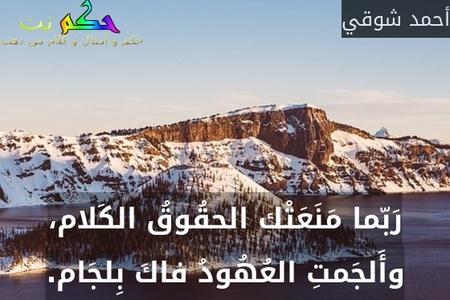 رَبّما مَنَعَتْك الحقُوقُ الكَلام، وأَلجَمتِ العُهُودُ فاكَ بِلجَام.-أحمد شوقي