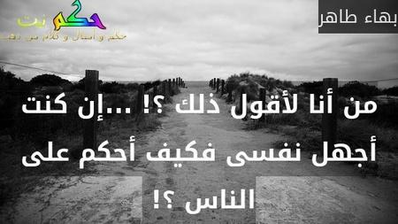 من أنا لأقول ذلك ؟! ...إن كنت أجهل نفسى فكيف أحكم على الناس ؟! -بهاء طاهر