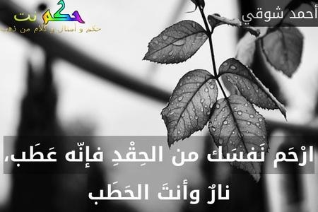 ارْحَم نَفسَك من الحِقْدِ فإنّه عَطَب، نارٌ وأنتَ الحَطَب-أحمد شوقي
