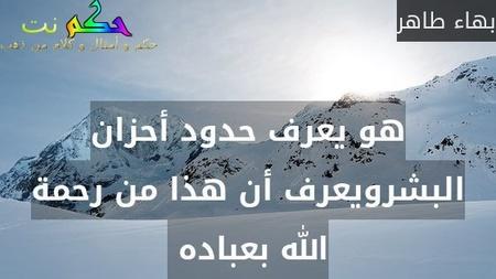 هو يعرف حدود أحزان البشرويعرف أن هذا من رحمة الله بعباده -بهاء طاهر