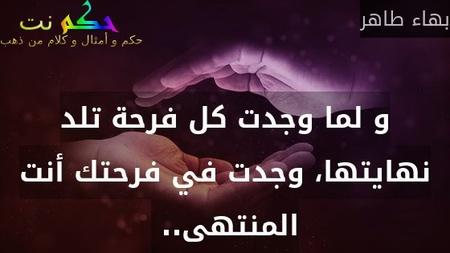 و لما وجدت كل فرحة تلد نهايتها، وجدت في فرحتك أنت المنتهى.. -بهاء طاهر